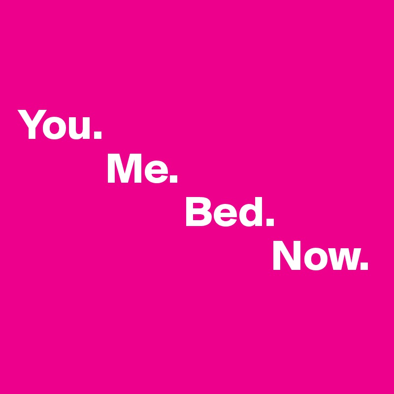 You.           Me.                    Bed.                                      Now.