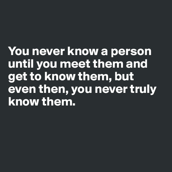 You never know a person until you meet them and get to know them, but even then, you never truly know them.
