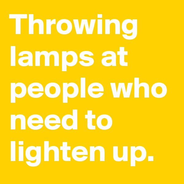 Throwing lamps at people who need to lighten up.