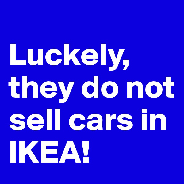 Luckely, they do not sell cars in IKEA!