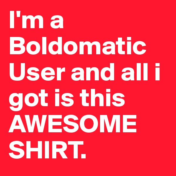 I'm a Boldomatic User and all i got is this AWESOME SHIRT.