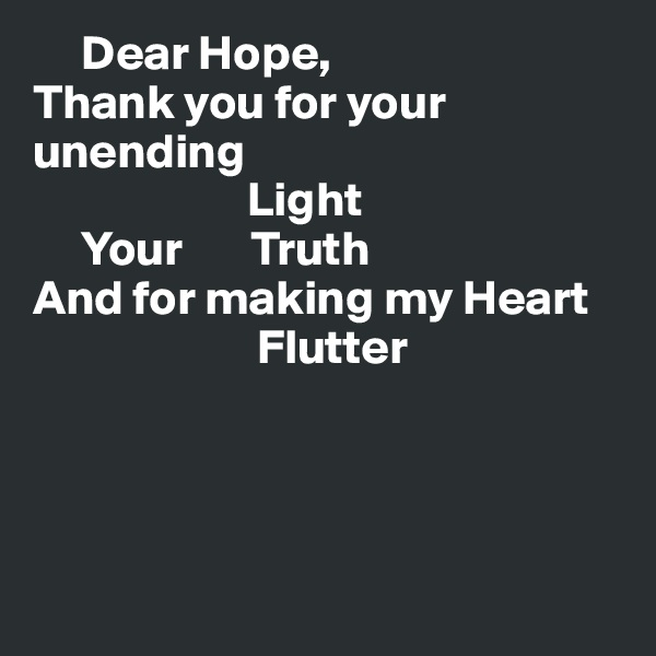 Dear Hope, Thank you for your unending                        Light      Your       Truth And for making my Heart                        Flutter