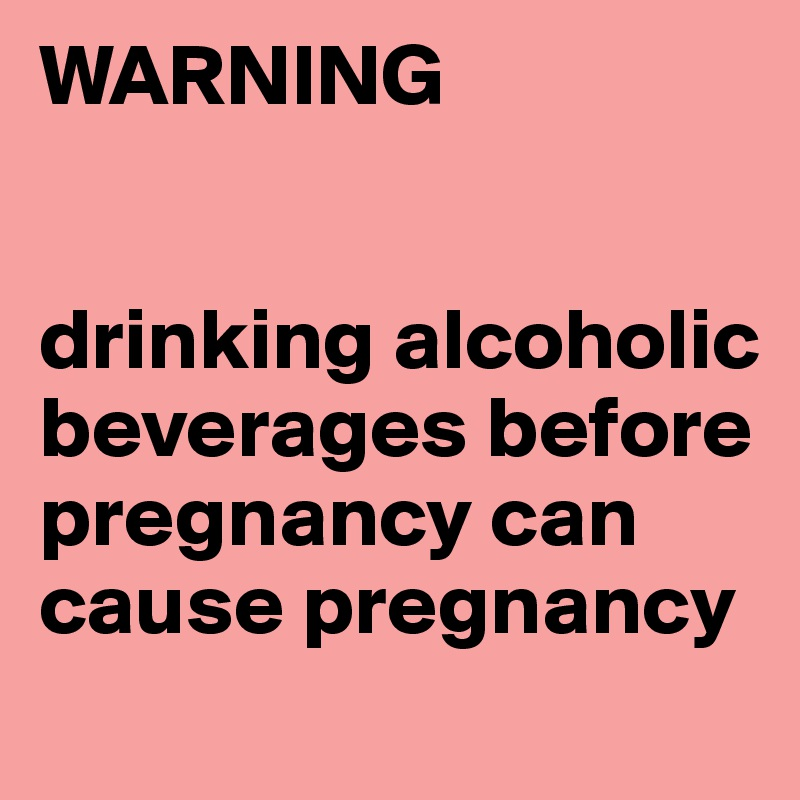 WARNING   drinking alcoholic beverages before pregnancy can cause pregnancy