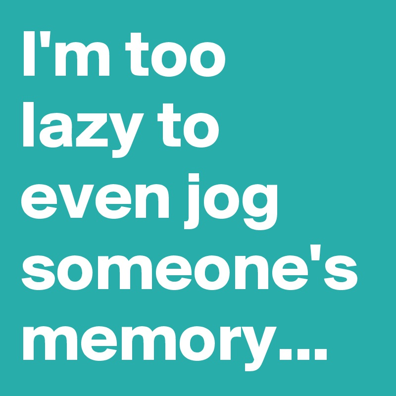 I'm too lazy to even jog someone's memory...