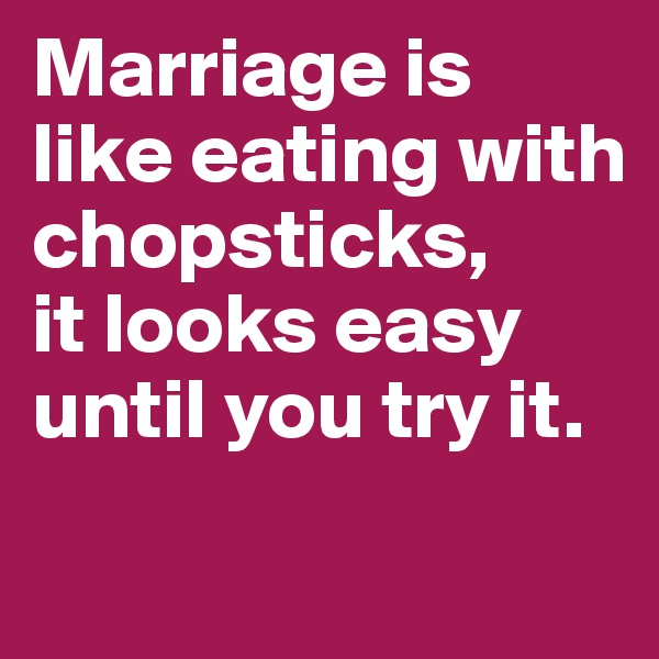 Marriage is like eating with chopsticks,  it looks easy until you try it.