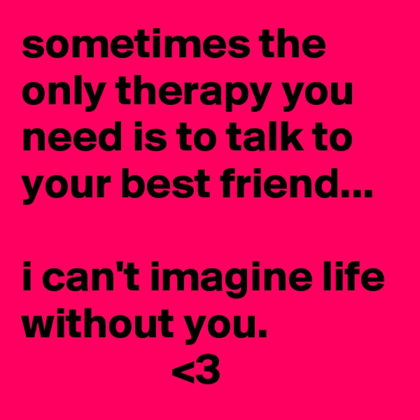 sometimes the only therapy you need is to talk to your best friend...  i can't imagine life without you.                  <3