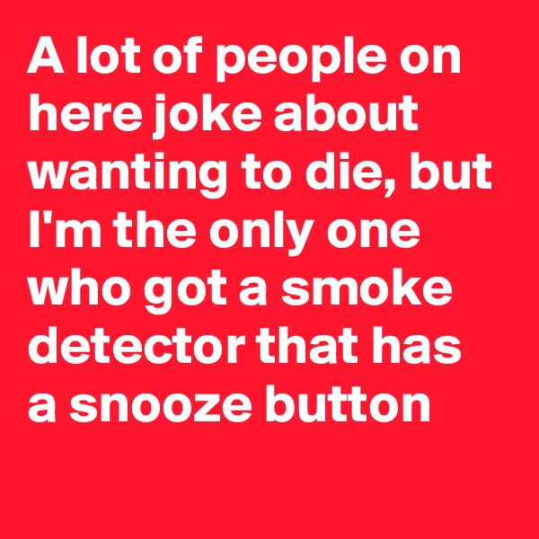 A lot of people on here joke about wanting to die, but I'm the only one who got a smoke detector that has a snooze button