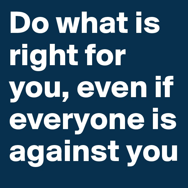 Do what is right for you, even if everyone is against you