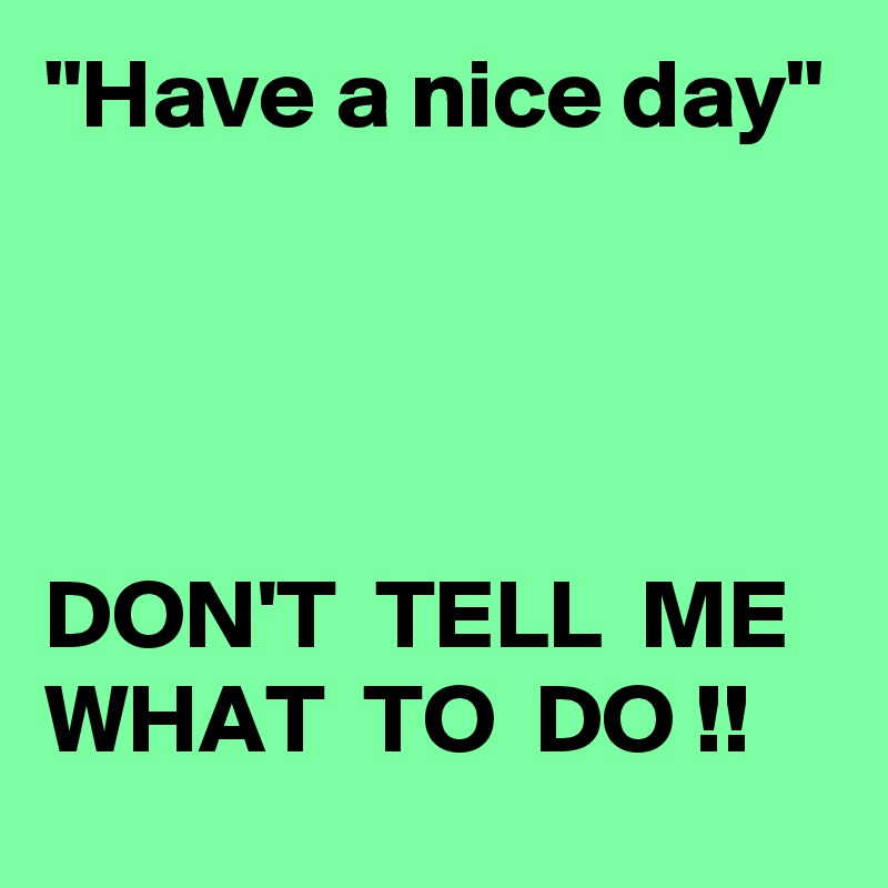 """""""Have a nice day""""     DON'T  TELL  ME WHAT  TO  DO !!"""