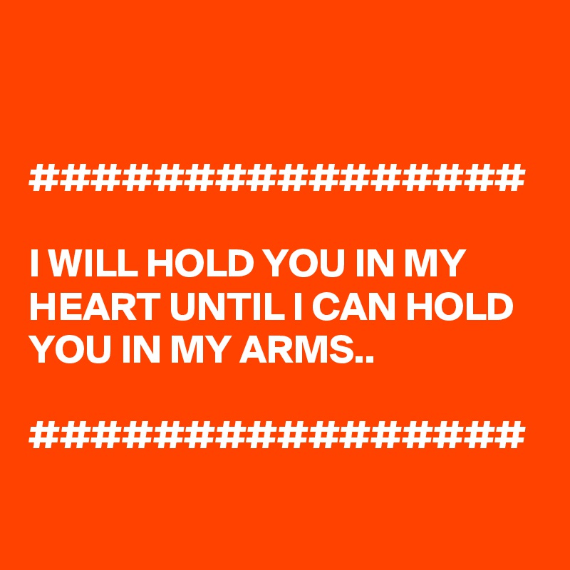 ################  I WILL HOLD YOU IN MY HEART UNTIL I CAN HOLD YOU IN MY ARMS..  ################