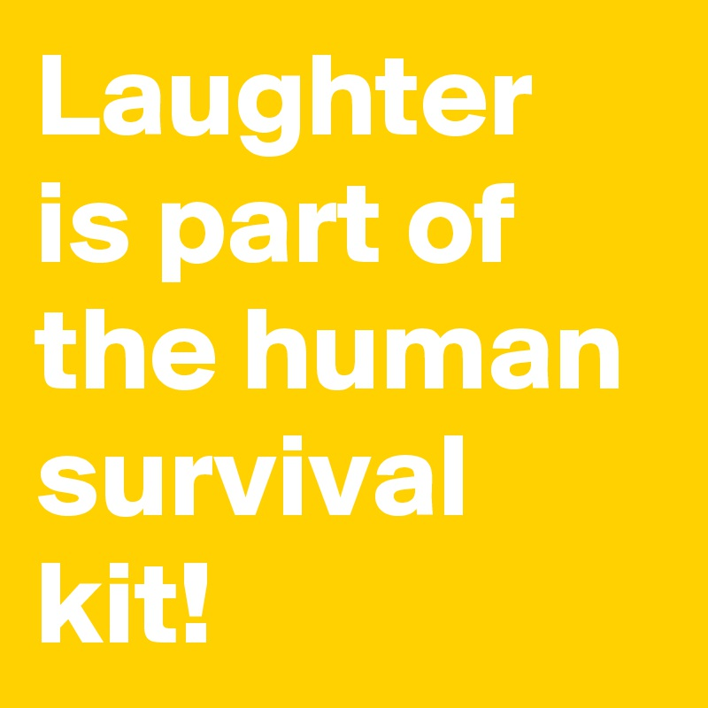 Laughter is part of the human survival kit!