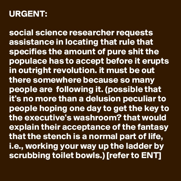 URGENT:  social science researcher requests assistance in locating that rule that specifies the amount of pure shit the populace has to accept before it erupts in outright revolution. it must be out there somewhere because so many people are  following it. (possible that it's no more than a delusion peculiar to people hoping one day to get the key to the executive's washroom? that would explain their acceptance of the fantasy that the stench is a normal part of life, i.e., working your way up the ladder by scrubbing toilet bowls.) [refer to ENT]