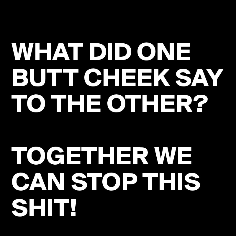 WHAT DID ONE BUTT CHEEK SAY TO THE OTHER?  TOGETHER WE CAN STOP THIS SHIT!