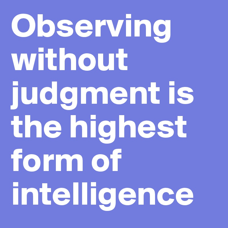 Observing without judgment is the highest form of ...