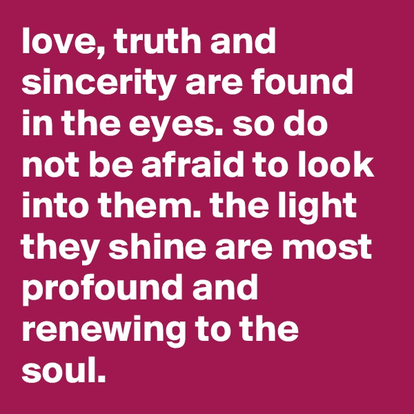 love, truth and sincerity are found in the eyes. so do not be afraid to look into them. the light they shine are most profound and renewing to the soul.