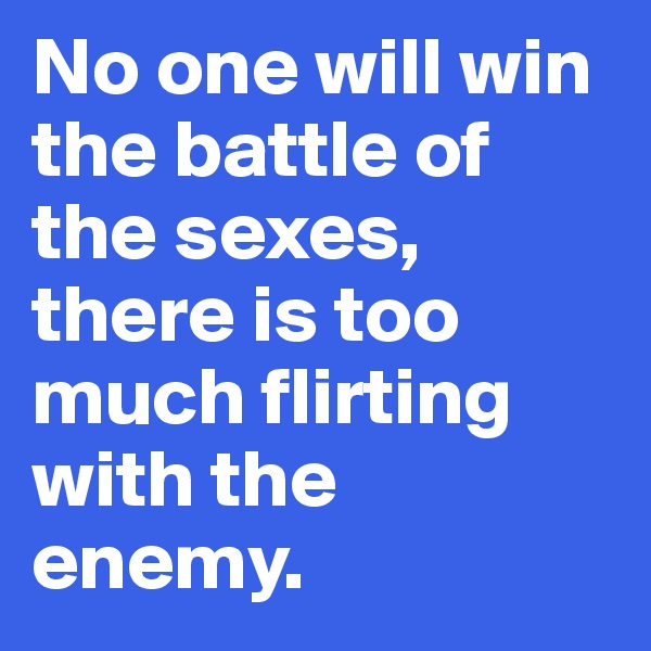 No one will win the battle of the sexes, there is too much flirting with the enemy.