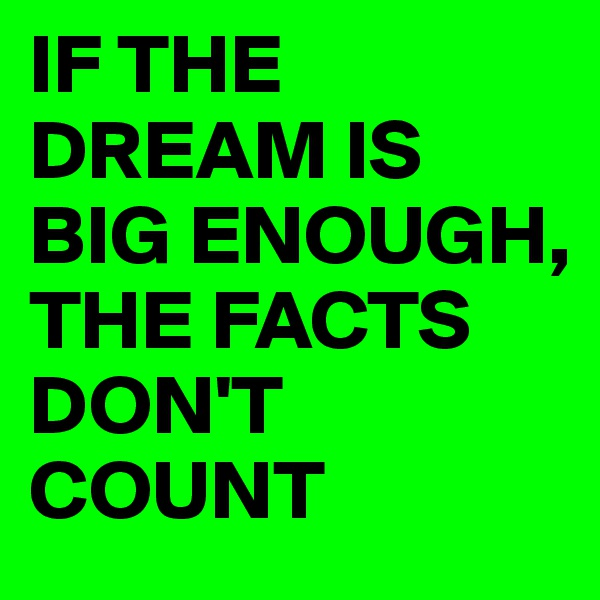 IF THE DREAM IS BIG ENOUGH, THE FACTS DON'T COUNT