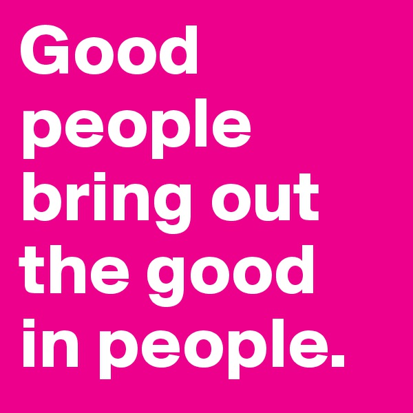 Good people bring out the good in people.