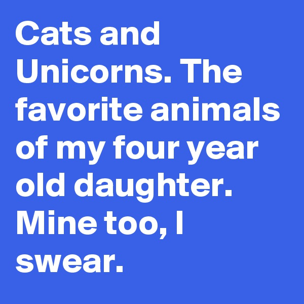 Cats and Unicorns. The favorite animals of my four year old daughter. Mine too, I swear.