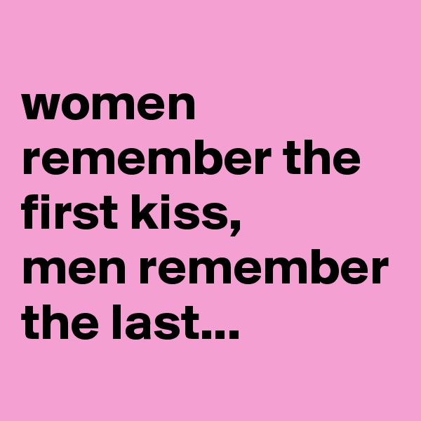 women remember the first kiss,  men remember the last...