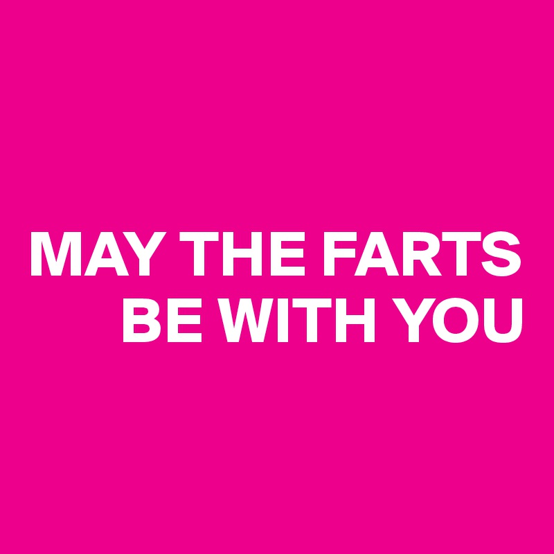 MAY THE FARTS        BE WITH YOU