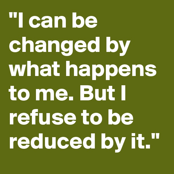 """I can be changed by what happens to me. But I refuse to be reduced by it."""