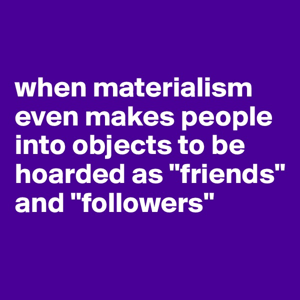 """when materialism even makes people into objects to be hoarded as """"friends"""" and """"followers"""""""