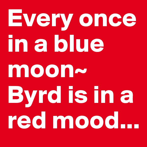 Every once in a blue moon~ Byrd is in a red mood...