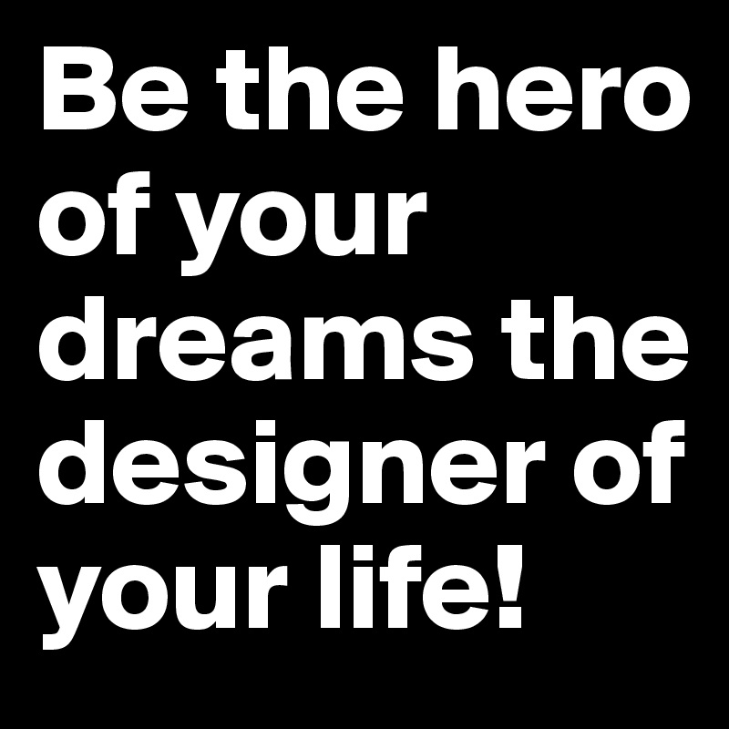 Be the hero of your dreams the designer of your life!