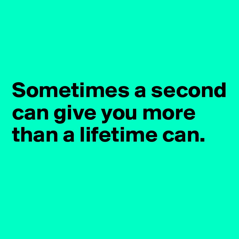 Sometimes a second can give you more than a lifetime can.