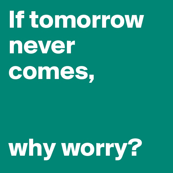 If tomorrow never comes,   why worry?