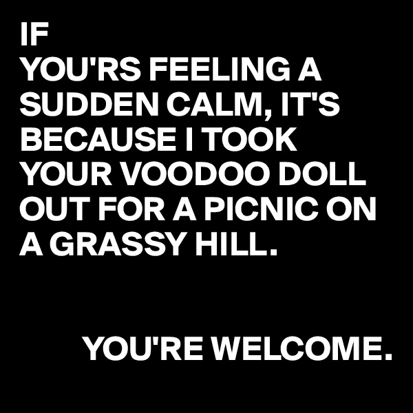 IF YOU'RS FEELING A SUDDEN CALM, IT'S BECAUSE I TOOK YOUR VOODOO DOLL OUT FOR A PICNIC ON A GRASSY HILL.            YOU'RE WELCOME.