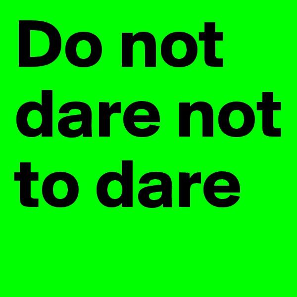 Do not dare not to dare