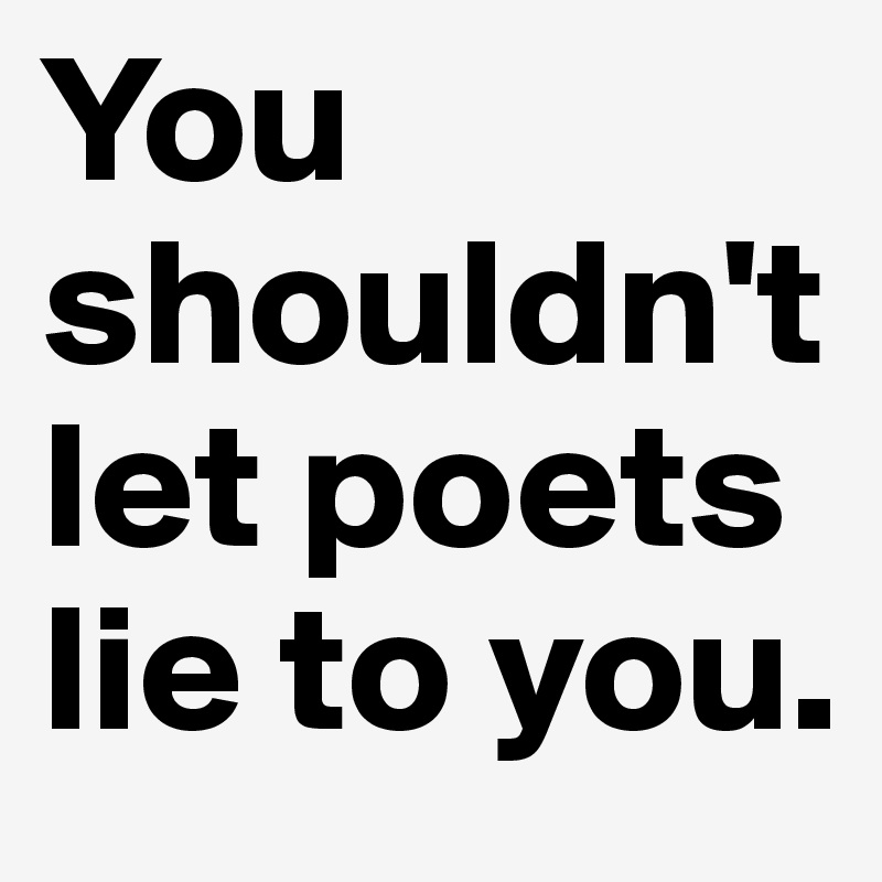 You shouldn't let poets lie to you.