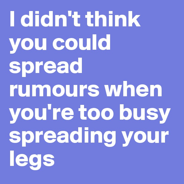 I didn't think you could spread rumours when you're too busy spreading your legs