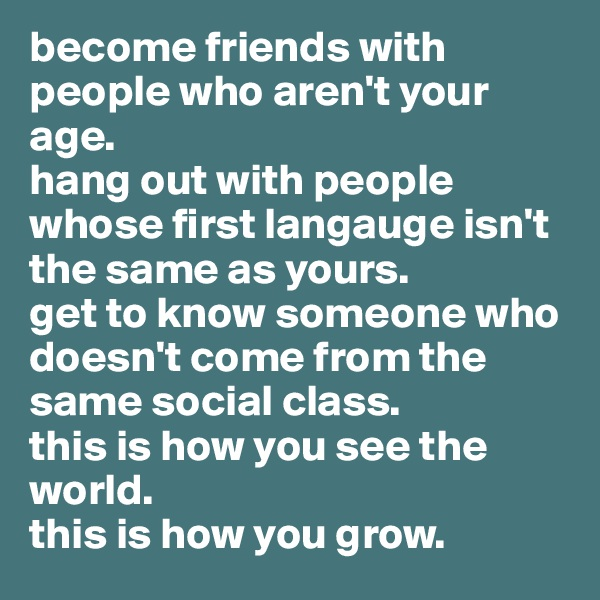 become friends with people who aren't your age.  hang out with people whose first langauge isn't the same as yours.  get to know someone who doesn't come from the same social class.  this is how you see the world.  this is how you grow.