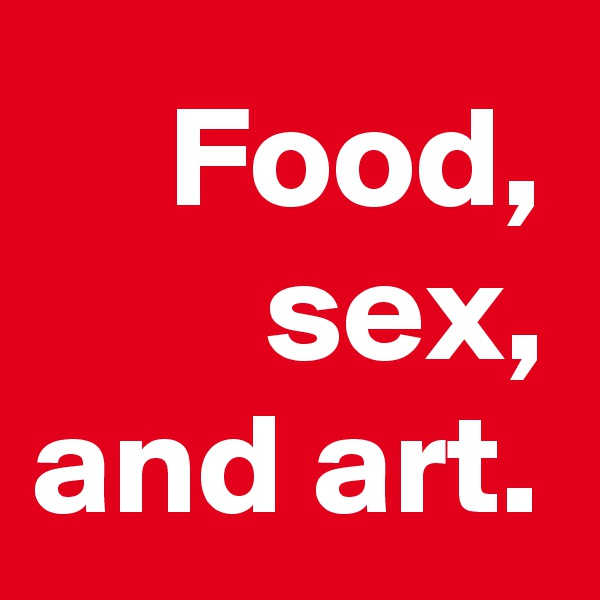 Food, sex, and art.