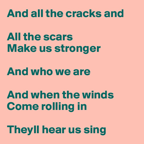 And all the cracks and  All the scars Make us stronger  And who we are  And when the winds Come rolling in  Theyll hear us sing