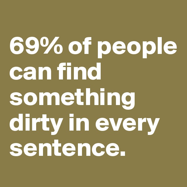 69% of people can find something dirty in every sentence.