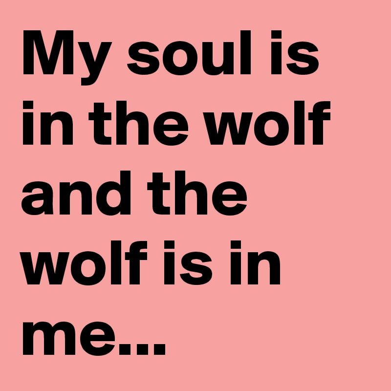 My soul is in the wolf and the wolf is in me...