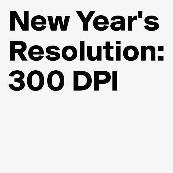New Year's  Resolution: 300 DPI