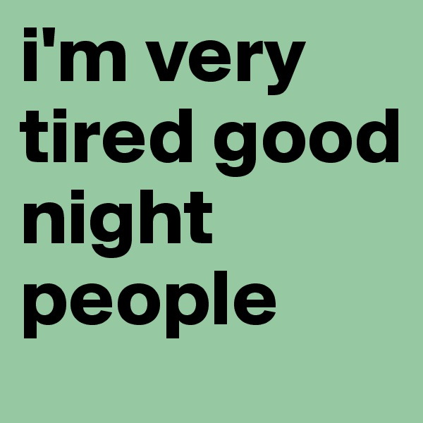 i'm very tired good night people