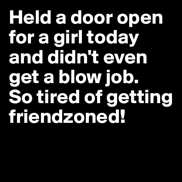 Held a door open for a girl today and didn't even get a blow job. So tired of getting friendzoned!