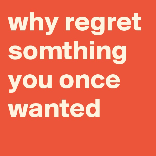 why regret somthing you once wanted