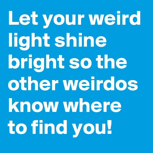 Let your weird light shine bright so the other weirdos know where to find you!