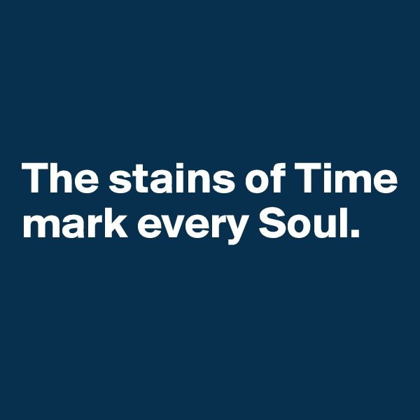The stains of Time mark every Soul.