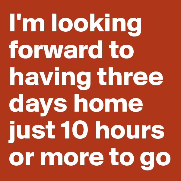 I'm looking forward to having three days home just 10 hours or more to go