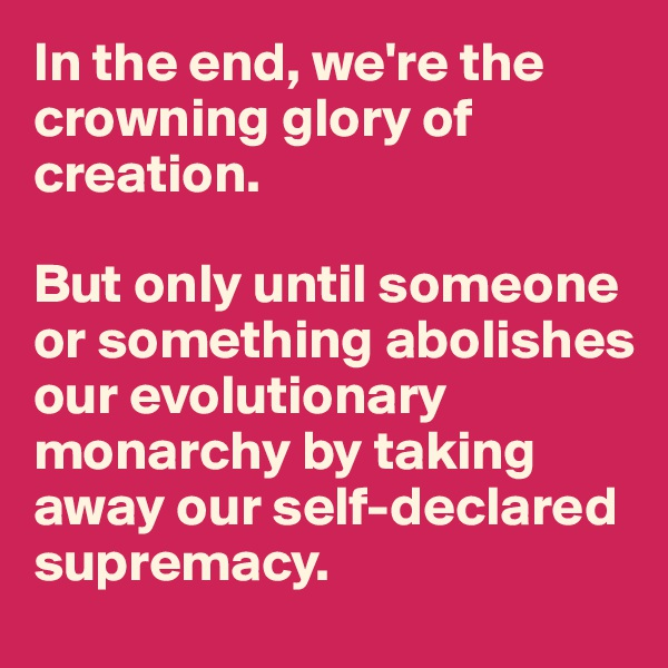 In the end, we're the crowning glory of creation.   But only until someone or something abolishes our evolutionary monarchy by taking away our self-declared supremacy.