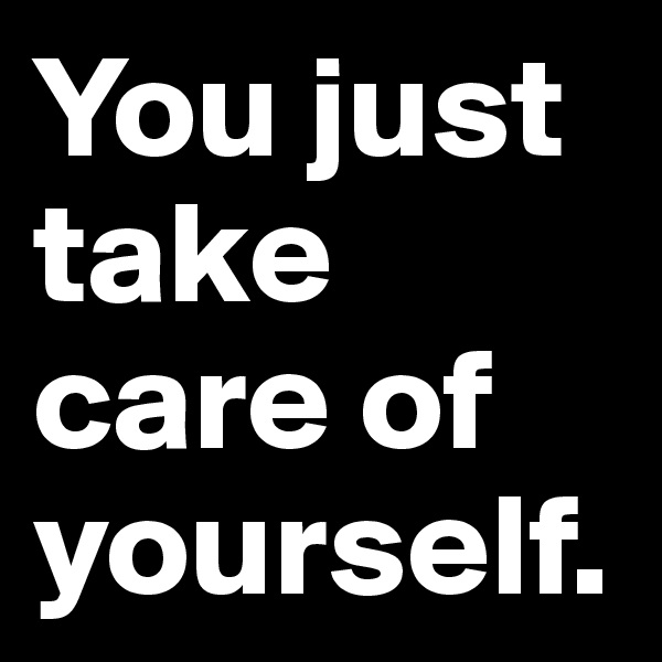 You just take care of yourself.