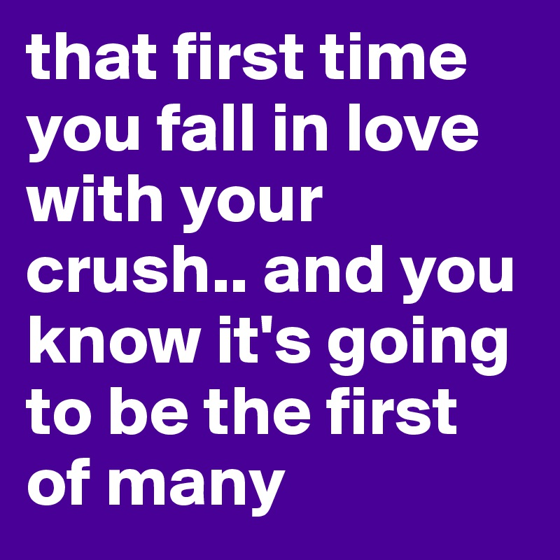 that first time you fall in love with your crush.. and you know it's going to be the first of many